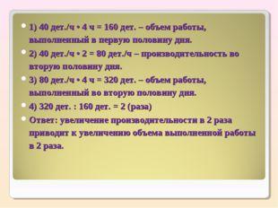 1) 40 дет./ч • 4 ч = 160 дет. – объем работы, выполненный в первую половину д