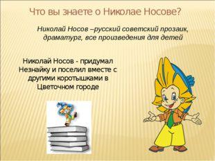 Что вы знаете о Николае Носове? Николай Носов –русский советский прозаик, дра