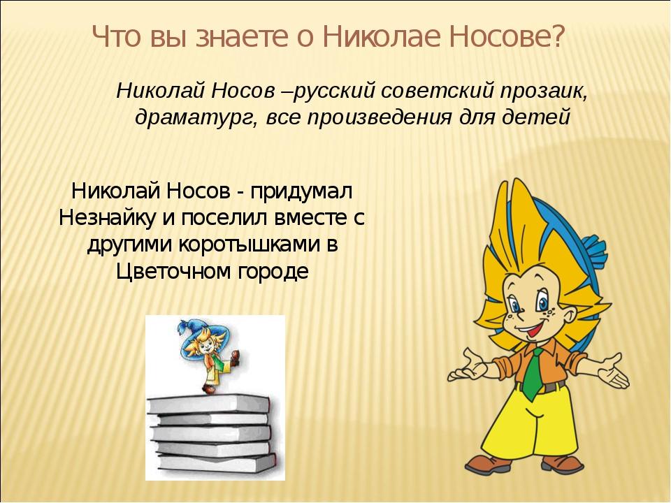 Что вы знаете о Николае Носове? Николай Носов –русский советский прозаик, дра...