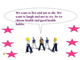 We want to live and not to die. We want to laugh and not to cry. So we choose