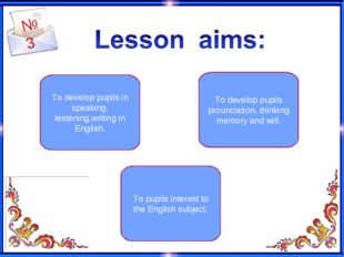 №3 To develop pupils in speaking, lestening,writing in English. To pupils int