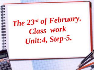 The 23rd of February. Class work Unit:4, Step-5.