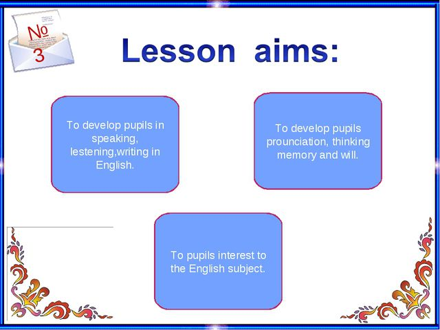 №3 To develop pupils in speaking, lestening,writing in English. To pupils int...