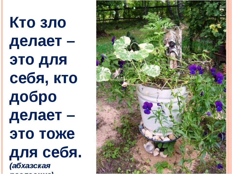 Кто зло делает – это для себя, кто добро делает – это тоже для себя. (абхазск...