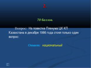 2. 70 баллов. Вопрос: На повестке Пленума ЦК КП Казахстана в декабре 1986 год