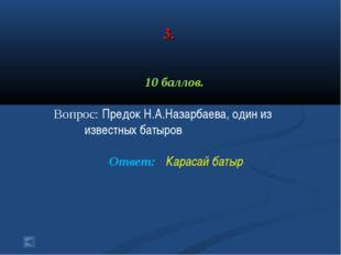 3. 10 баллов. Вопрос: Предок Н.А.Назарбаева, один из известных батыров Ответ