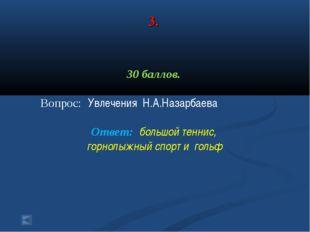3. 30 баллов. Вопрос: Увлечения Н.А.Назарбаева Ответ: большой теннис, горнолы