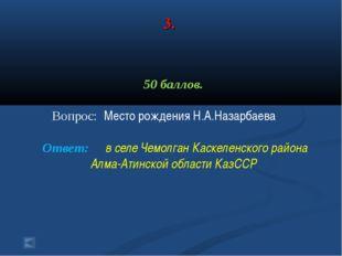 3. 50 баллов. Вопрос: Место рождения Н.А.Назарбаева Ответ: в селе Чемолган Ка