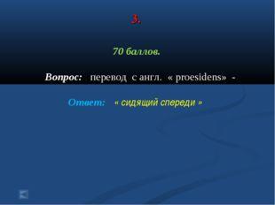 3. 70 баллов. Вопрос: перевод с англ. « proesidens» - Ответ: « сидящий сперед