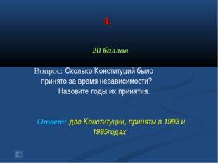 4. 20 баллов Вопрос: Сколько Конституций было принято за время независимости?