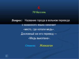 4. 70 баллов. Вопрос: Название города в вольном переводе с казахского языка о