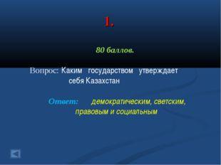 1. 80 баллов. Вопрос: Каким государством утверждает себя Казахстан Ответ: дем