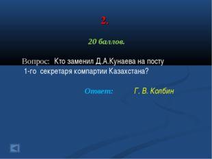 2. 20 баллов. Вопрос: Кто заменил Д.А.Кунаева на посту 1-го секретаря компарт