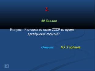 2. 40 баллов. Вопрос: Кто стоял во главе СССР во время декабрьских событий? О