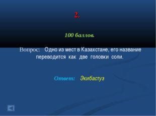 2. 100 баллов. Вопрос: Одно из мест в Казахстане, его название переводится ка