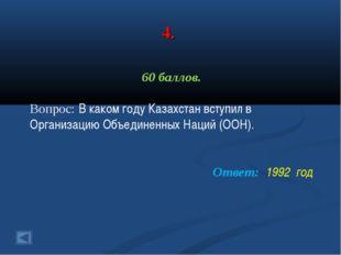 4. 60 баллов. Вопрос: В каком году Казахстан вступил в Организацию Объединенн