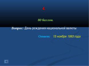 4. 80 баллов. Вопрос: День рождения национальной валюты Ответ: 15 ноября 1993