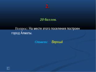 2. 20 баллов. Вопрос: На месте этого поселения построен город Алматы. Ответ: