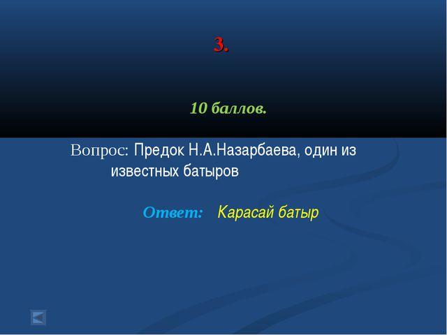 3. 10 баллов. Вопрос: Предок Н.А.Назарбаева, один из известных батыров Ответ...