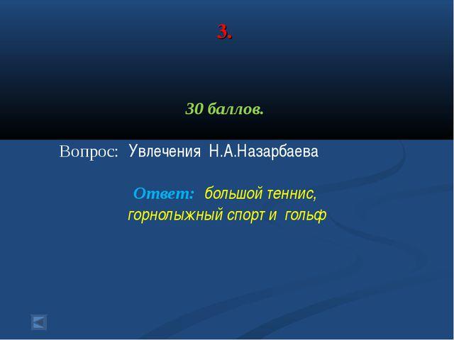 3. 30 баллов. Вопрос: Увлечения Н.А.Назарбаева Ответ: большой теннис, горнолы...