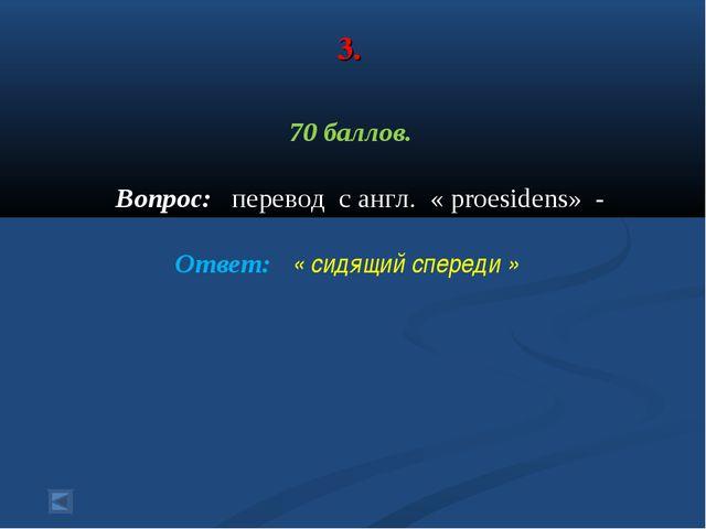 3. 70 баллов. Вопрос: перевод с англ. « proesidens» - Ответ: « сидящий сперед...