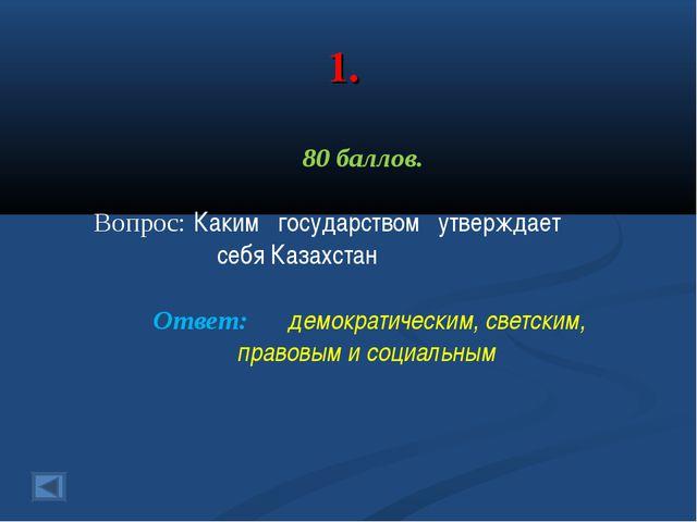 1. 80 баллов. Вопрос: Каким государством утверждает себя Казахстан Ответ: дем...