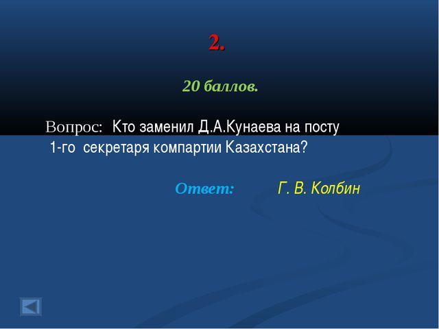 2. 20 баллов. Вопрос: Кто заменил Д.А.Кунаева на посту 1-го секретаря компарт...