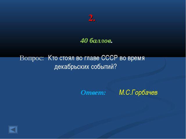 2. 40 баллов. Вопрос: Кто стоял во главе СССР во время декабрьских событий? О...