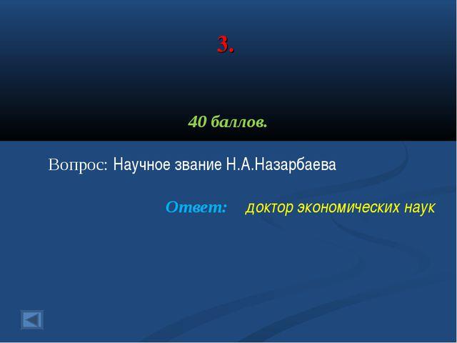 3. 40 баллов. Вопрос: Научное звание Н.А.Назарбаева Ответ: доктор экономическ...