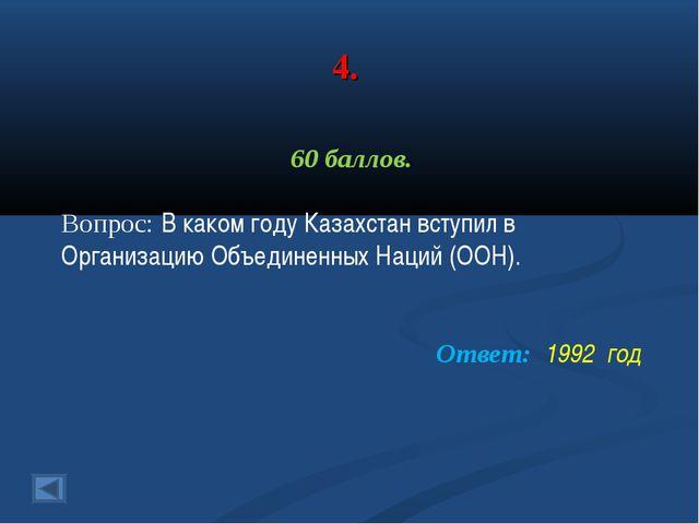 4. 60 баллов. Вопрос: В каком году Казахстан вступил в Организацию Объединенн...