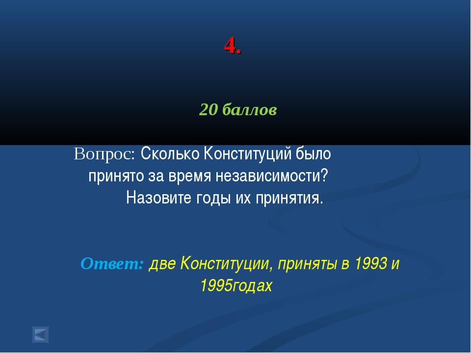 4. 20 баллов Вопрос: Сколько Конституций было принято за время независимости?...