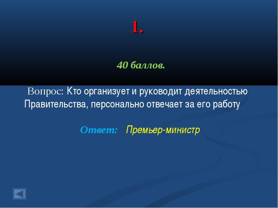 1. 40 баллов. Вопрос: Кто организует и руководит деятельностью Правительства,...