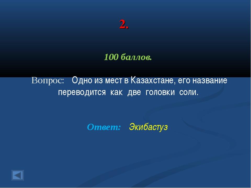 2. 100 баллов. Вопрос: Одно из мест в Казахстане, его название переводится ка...