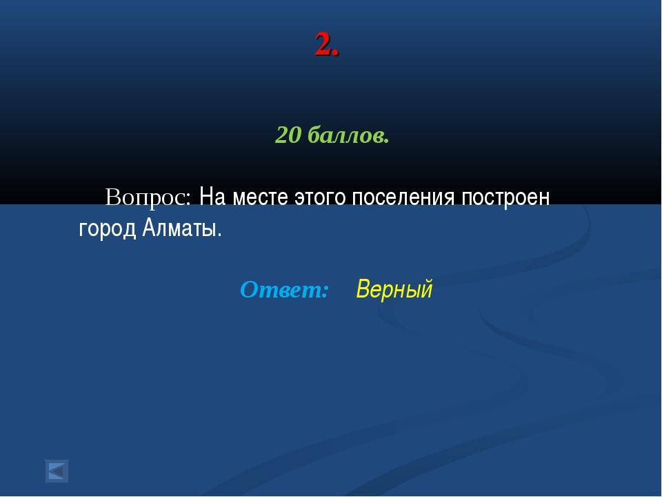 2. 20 баллов. Вопрос: На месте этого поселения построен город Алматы. Ответ:...