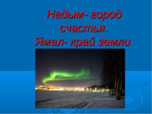 Надым- город счастья. Ямал- край земли.