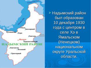 Надымский район был образован 10 декабря 1930 года с центром в селе Хэ в Яма