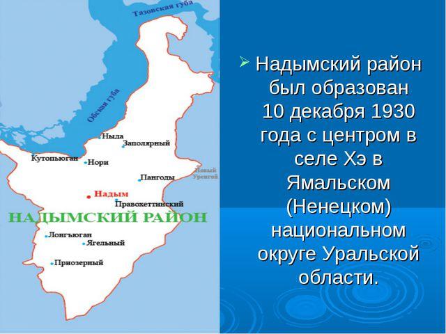 Надымский район был образован 10 декабря 1930 года с центром в селе Хэ в Яма...