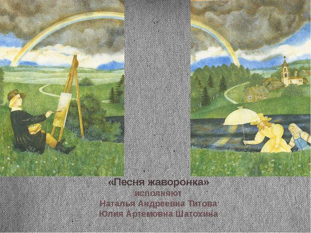 «Песня жаворонка» исполняют Наталья Андреевна Титова Юлия Артемовна Шатохина