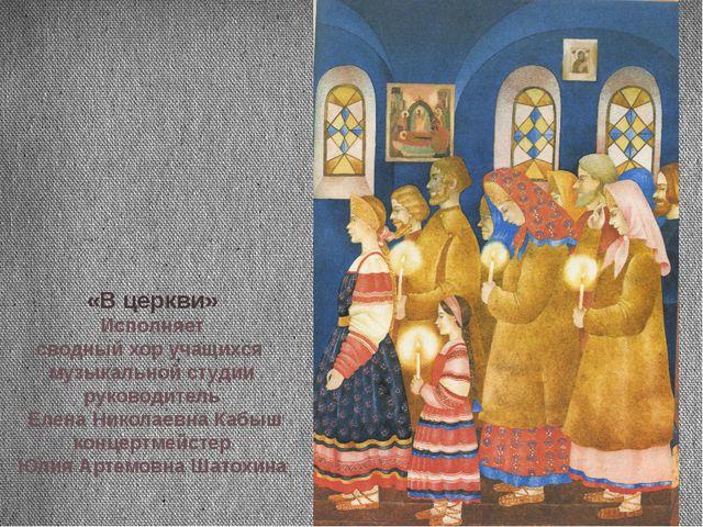 «В церкви» Исполняет сводный хор учащихся музыкальной студии руководитель Еле...
