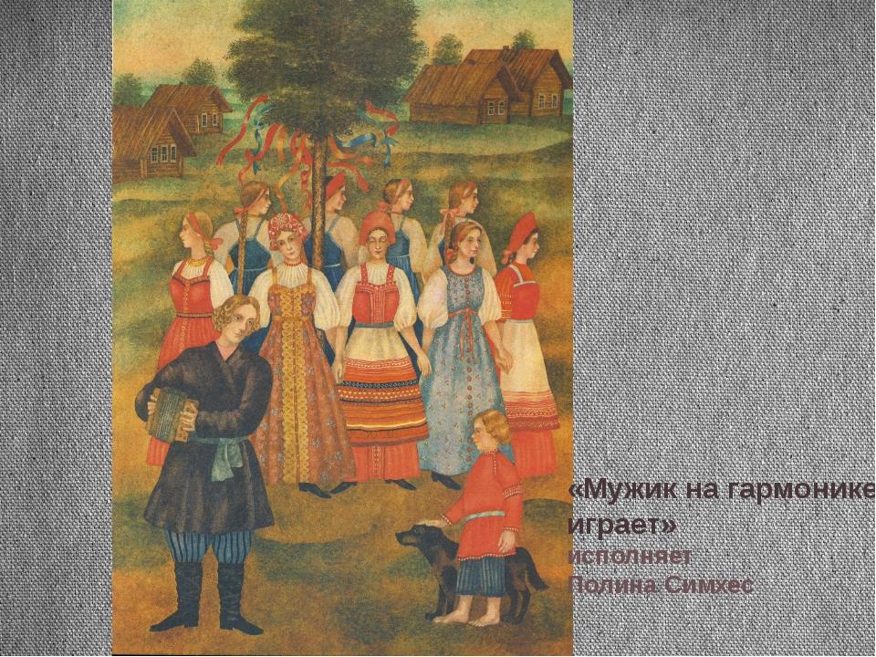 «Мужик на гармонике играет» исполняет Полина Симхес