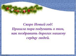 Скоро Новый год! Пришла пора подумать о том, как поздравить дорогих нашему се