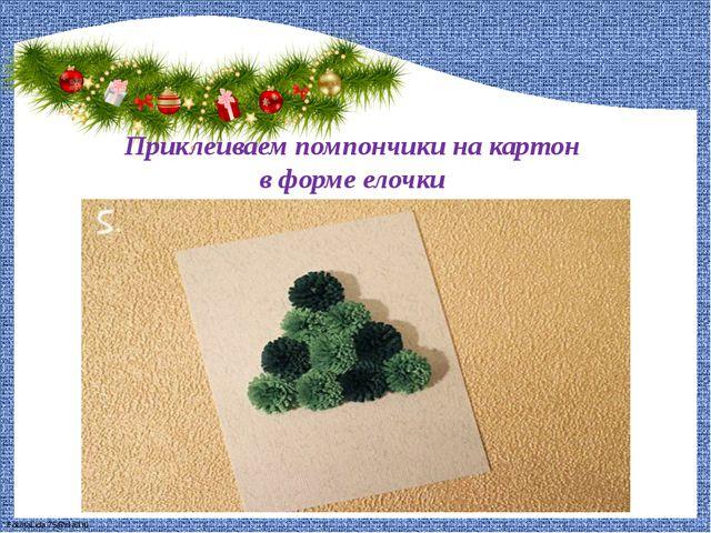 Приклеиваем помпончики на картон в форме елочки FokinaLida.75@mail.ru