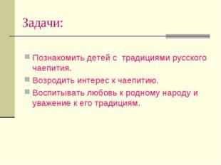 Задачи: Познакомить детей с традициями русского чаепития. Возродить интерес к