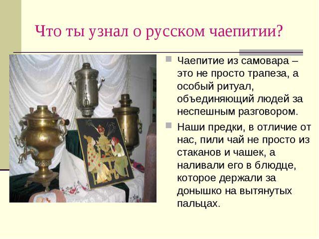 Что ты узнал о русском чаепитии? Чаепитие из самовара – это не просто трапеза...