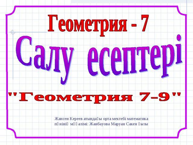 Жансен Кереев атындағы орта мектебі математика пәнінің мұғалімі: Жанбауова Ма...