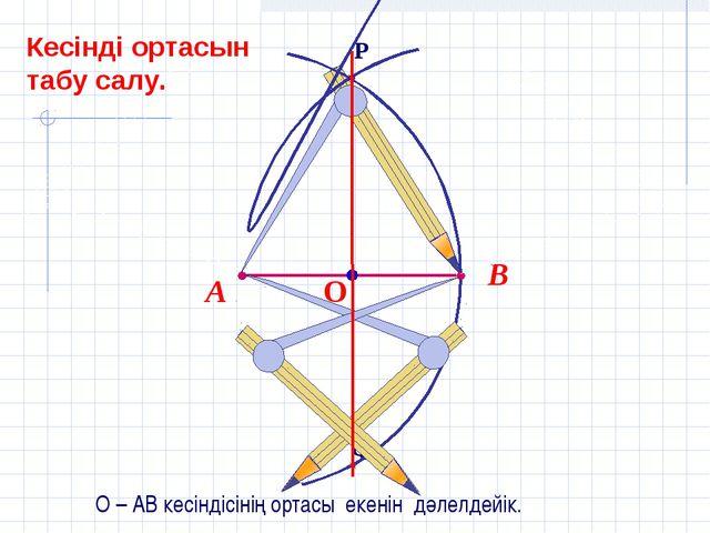 О – АВ кесіндісінің ортасы екенін дәлелдейік. Кесінді ортасын табу салу.