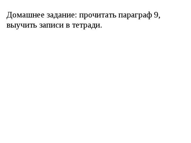 Домашнее задание: прочитать параграф 9, выучить записи в тетради.