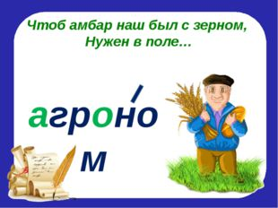 Чтоб амбар наш был с зерном, Нужен в поле… агроном