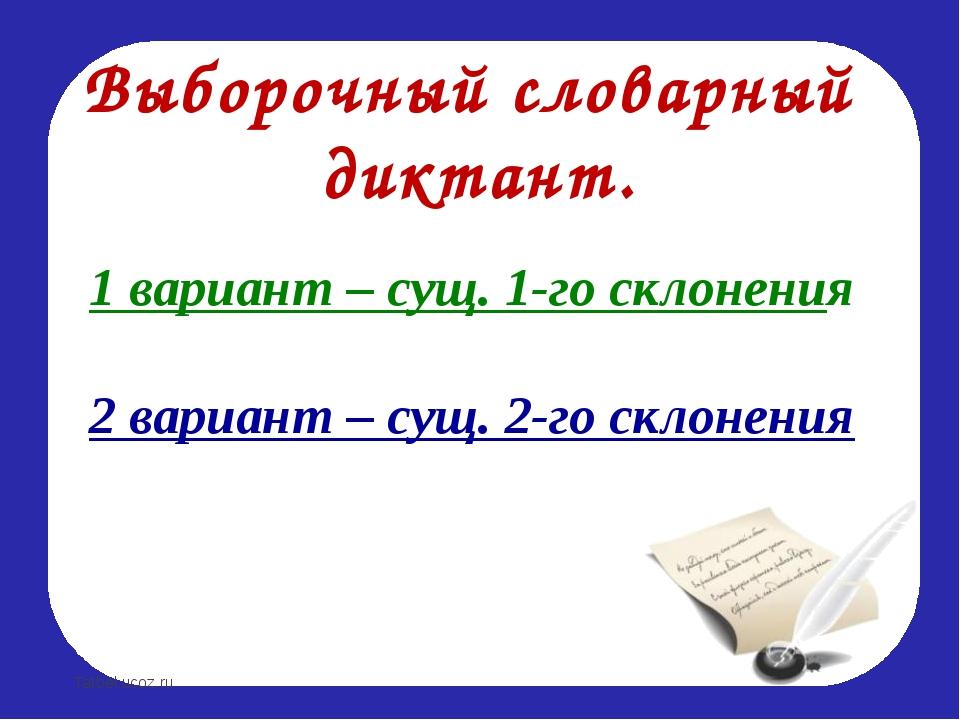 Выборочный словарный диктант. 1 вариант – сущ. 1-го склонения 2 вариант – сущ...