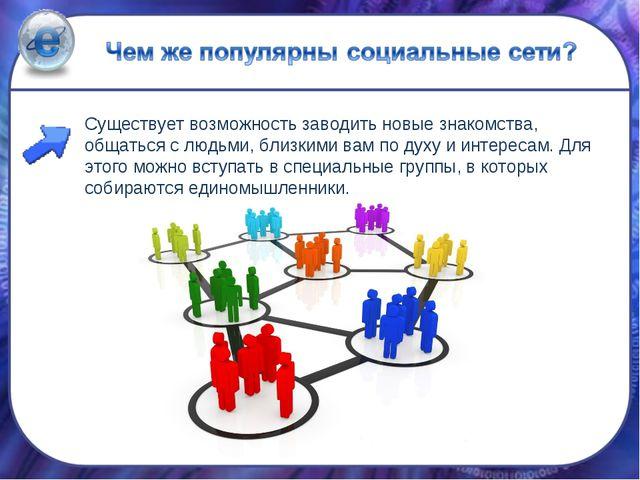 Существует возможность заводить новые знакомства, общаться с людьми, близкими...